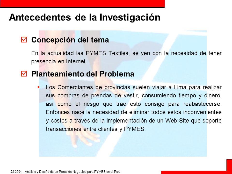  2004 Análisis y Diseño de un Portal de Negocios para PYMES en el Perú Antecedentes de la Investigación  Concepción del tema En la actualidad las PY