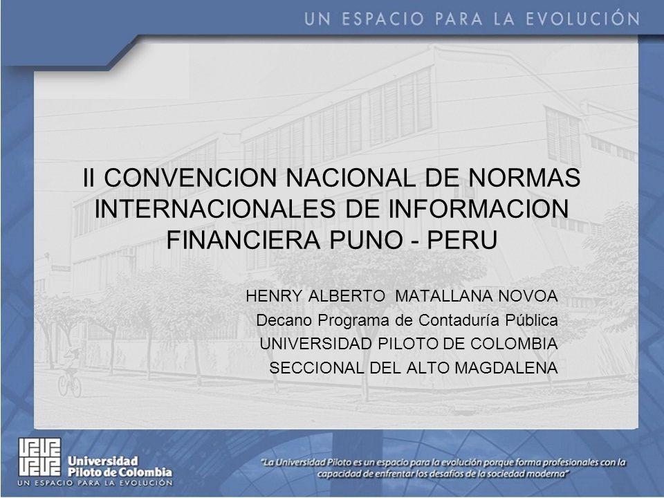 II CONVENCION NACIONAL DE NORMAS INTERNACIONALES DE INFORMACION FINANCIERA PUNO - PERU HENRY ALBERTO MATALLANA NOVOA Decano Programa de Contaduría Pública UNIVERSIDAD PILOTO DE COLOMBIA SECCIONAL DEL ALTO MAGDALENA