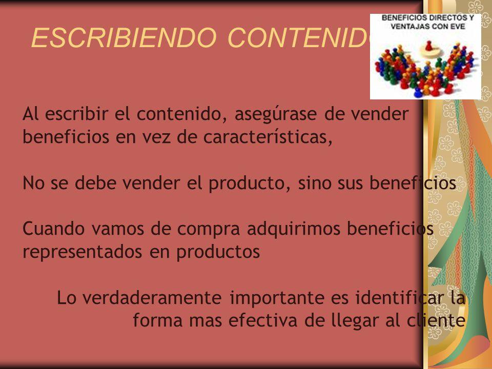 ESCRIBIENDO CONTENIDO Al escribir el contenido, asegúrase de vender beneficios en vez de características, No se debe vender el producto, sino sus beneficios Cuando vamos de compra adquirimos beneficios representados en productos Lo verdaderamente importante es identificar la forma mas efectiva de llegar al cliente