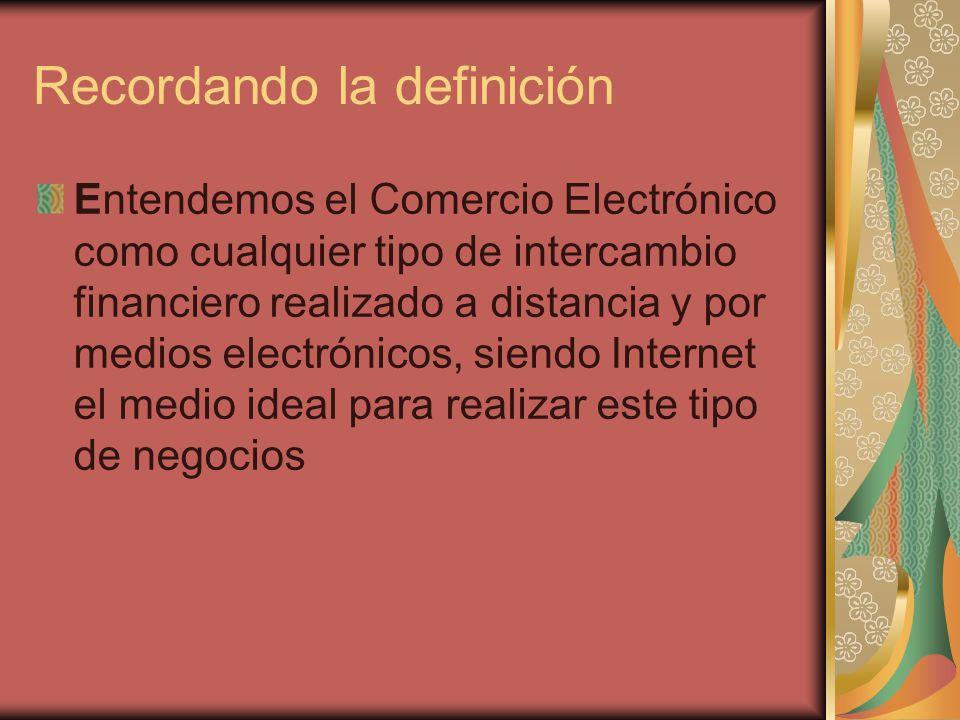 Recordando la definición Entendemos el Comercio Electrónico como cualquier tipo de intercambio financiero realizado a distancia y por medios electrónicos, siendo Internet el medio ideal para realizar este tipo de negocios