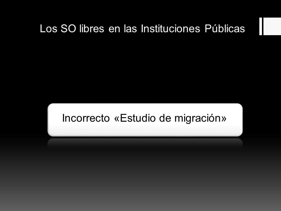 Los SO libres en las Instituciones Públicas Incorrecto «Estudio de migración»