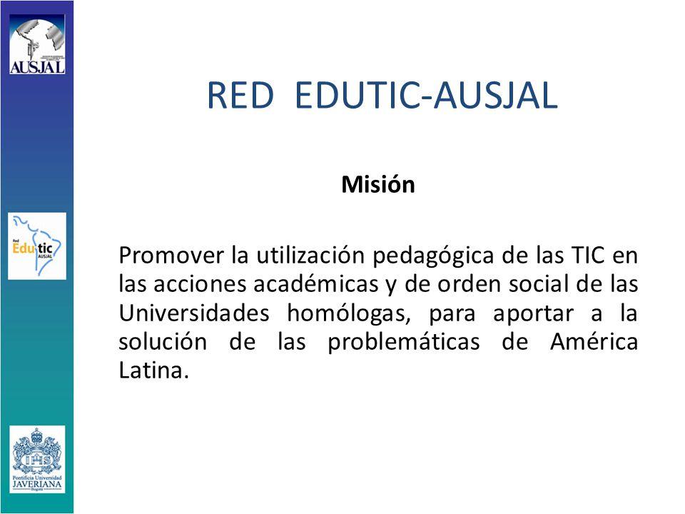RED EDUTIC-AUSJAL Misión Promover la utilización pedagógica de las TIC en las acciones académicas y de orden social de las Universidades homólogas, para aportar a la solución de las problemáticas de América Latina.