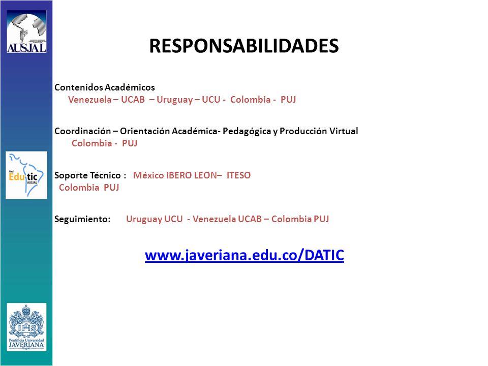 RESPONSABILIDADES Contenidos Académicos Venezuela – UCAB – Uruguay – UCU - Colombia - PUJ Coordinación – Orientación Académica- Pedagógica y Producción Virtual Colombia - PUJ Soporte Técnico : México IBERO LEON– ITESO Colombia PUJ Seguimiento: Uruguay UCU - Venezuela UCAB – Colombia PUJ www.javeriana.edu.co/DATIC