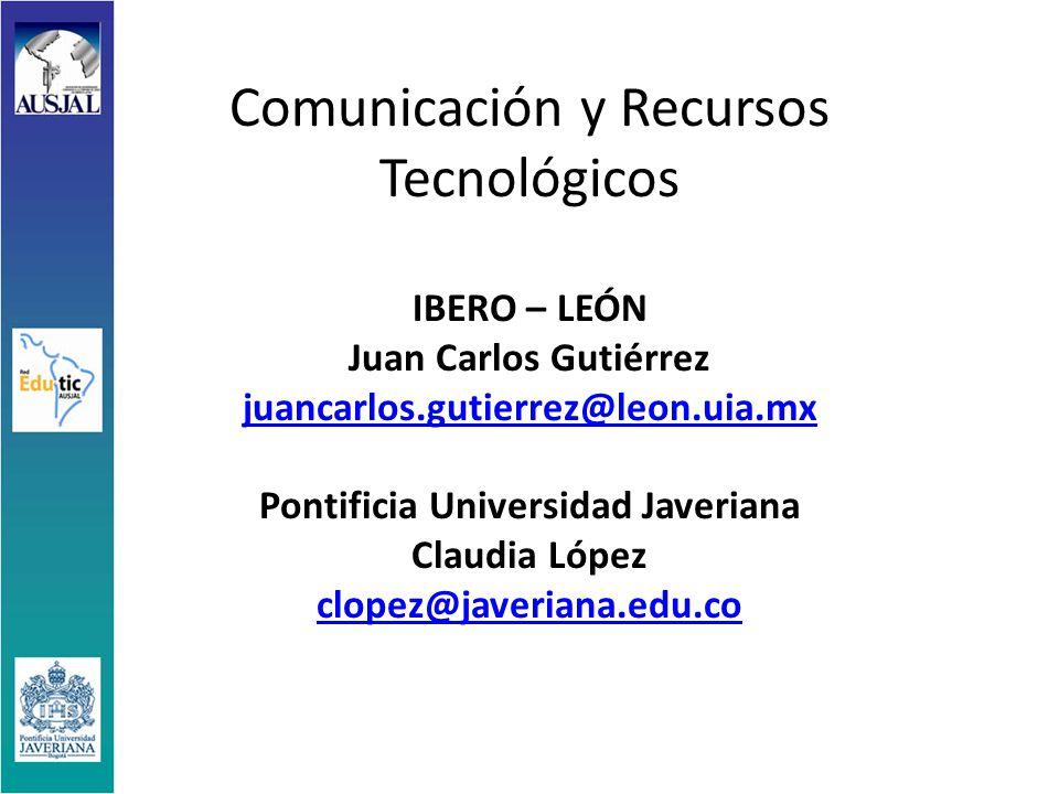 Comunicación y Recursos Tecnológicos IBERO – LEÓN Juan Carlos Gutiérrez juancarlos.gutierrez@leon.uia.mx Pontificia Universidad Javeriana Claudia López clopez@javeriana.edu.co juancarlos.gutierrez@leon.uia.mx clopez@javeriana.edu.co