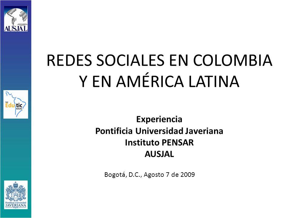 REDES SOCIALES EN COLOMBIA Y EN AMÉRICA LATINA Experiencia Pontificia Universidad Javeriana Instituto PENSAR AUSJAL Bogotá, D.C., Agosto 7 de 2009