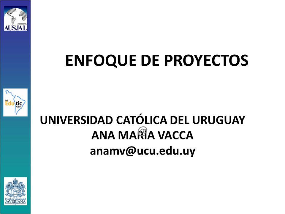ENFOQUE DE PROYECTOS UNIVERSIDAD CATÓLICA DEL URUGUAY ANA MARÍA VACCA anamv@ucu.edu.uy @
