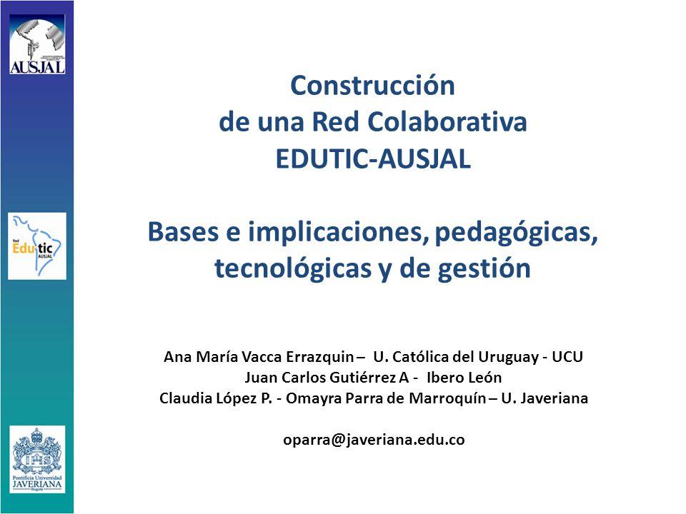 Construcción de una Red Colaborativa EDUTIC-AUSJAL Bases e implicaciones, pedagógicas, tecnológicas y de gestión Ana María Vacca Errazquin – U.