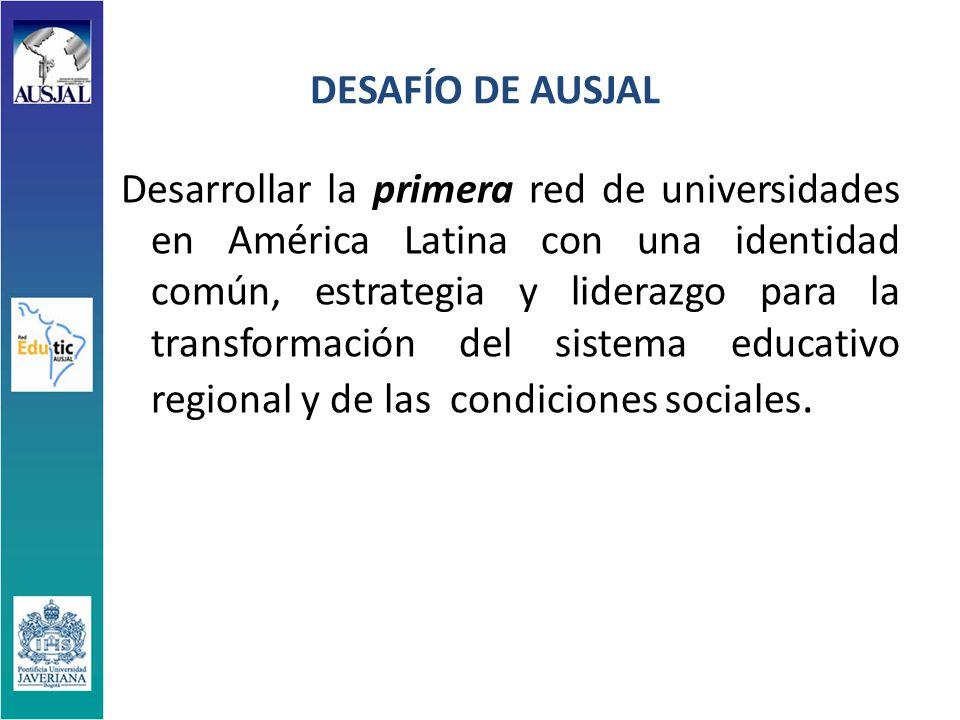 DESAFÍO DE AUSJAL Desarrollar la primera red de universidades en América Latina con una identidad común, estrategia y liderazgo para la transformación del sistema educativo regional y de las condiciones sociales.