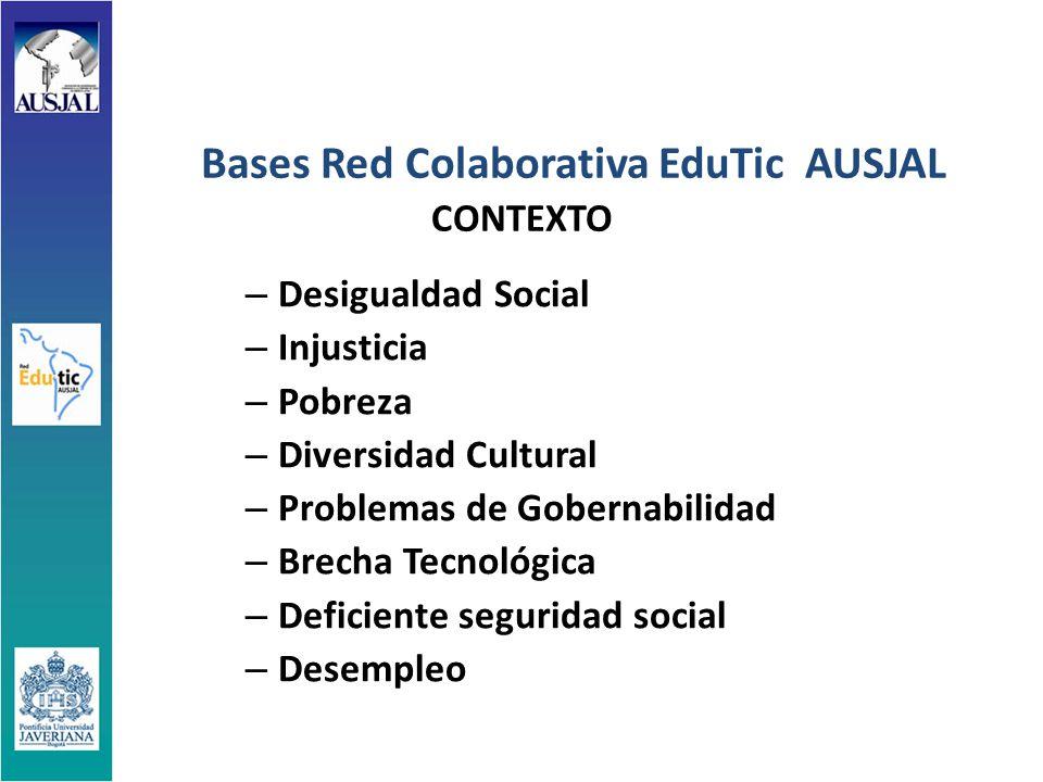 Bases Red Colaborativa EduTic AUSJAL CONTEXTO – Desigualdad Social – Injusticia – Pobreza – Diversidad Cultural – Problemas de Gobernabilidad – Brecha Tecnológica – Deficiente seguridad social – Desempleo