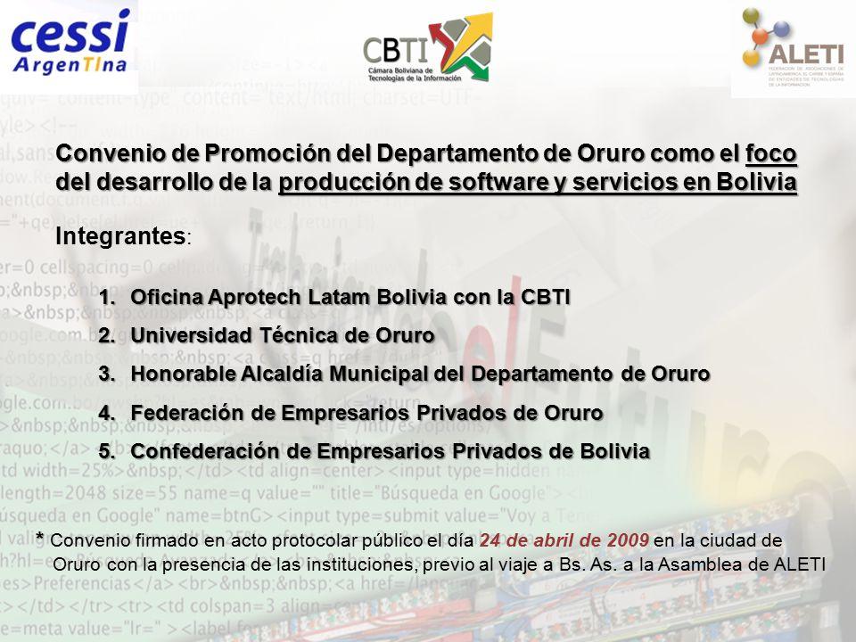 Convenio de Promoción del Departamento de Oruro como el foco del desarrollo de la producción de software y servicios en Bolivia Integrantes : 1.Oficina Aprotech Latam Bolivia con la CBTI 2.Universidad Técnica de Oruro 3.Honorable Alcaldía Municipal del Departamento de Oruro 4.Federación de Empresarios Privados de Oruro 5.Confederación de Empresarios Privados de Bolivia * * Convenio firmado en acto protocolar público el día 24 de abril de 2009 en la ciudad de Oruro con la presencia de las instituciones, previo al viaje a Bs.