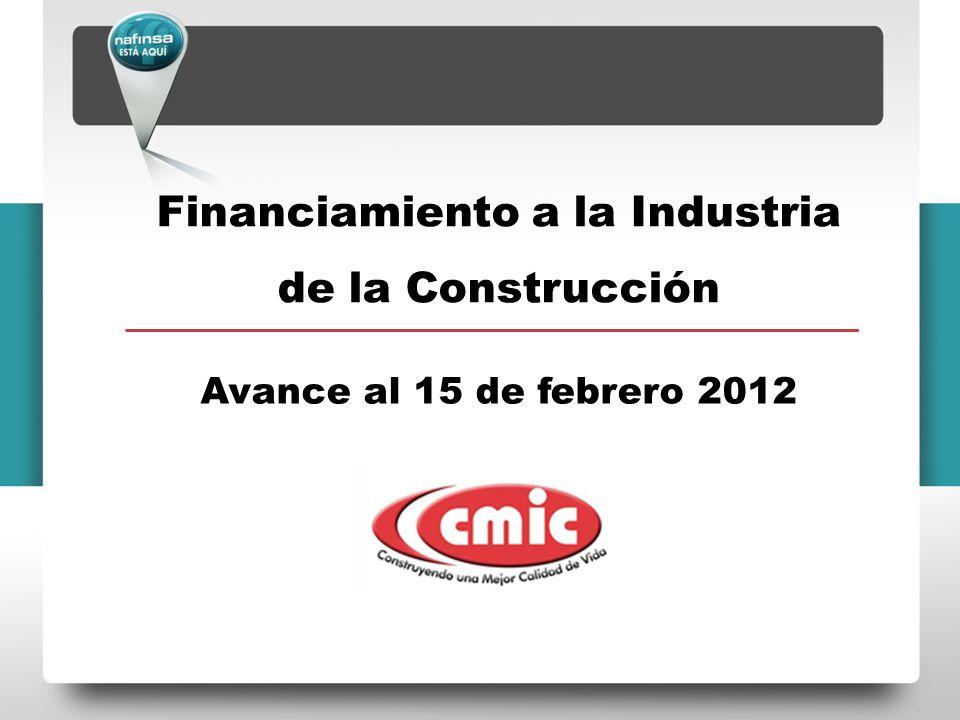 Financiamiento a la Industria de la Construcción Avance al 15 de febrero 2012