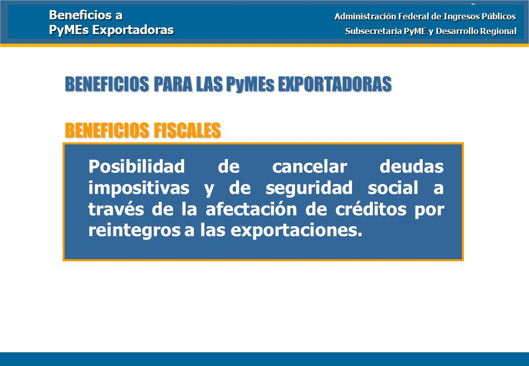 Ministerio de Economía y Producción BENEFICIOS PARA LAS PyMEs EXPORTADORAS BENEFICIOS FISCALES Posibilidad de cancelar deudas impositivas y de seguridad social a través de la afectación de créditos por reintegros a las exportaciones.