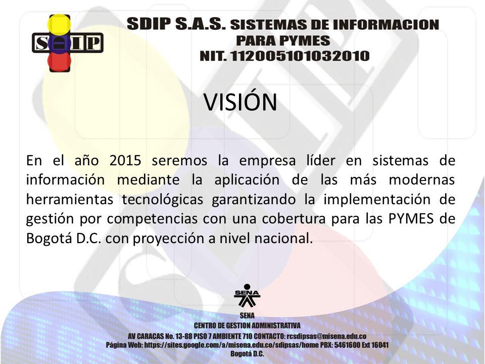 VISIÓN En el año 2015 seremos la empresa líder en sistemas de información mediante la aplicación de las más modernas herramientas tecnológicas garantizando la implementación de gestión por competencias con una cobertura para las PYMES de Bogotá D.C.