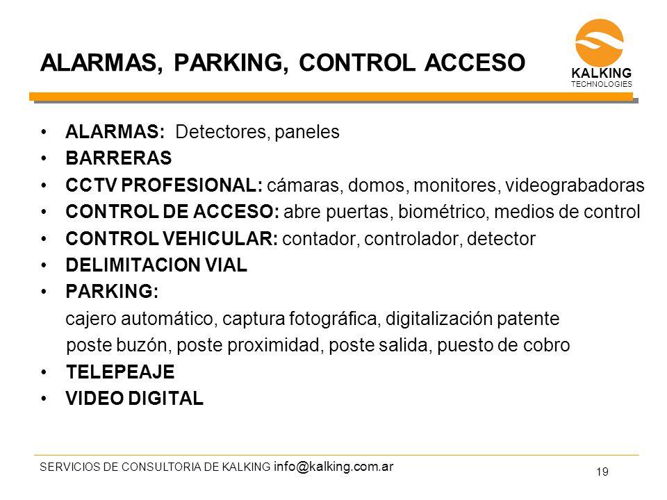 info@kalking.com.ar ALARMAS, PARKING, CONTROL ACCESO ALARMAS: Detectores, paneles BARRERAS CCTV PROFESIONAL: cámaras, domos, monitores, videograbadoras CONTROL DE ACCESO: abre puertas, biométrico, medios de control CONTROL VEHICULAR: contador, controlador, detector DELIMITACION VIAL PARKING: cajero automático, captura fotográfica, digitalización patente poste buzón, poste proximidad, poste salida, puesto de cobro TELEPEAJE VIDEO DIGITAL SERVICIOS DE CONSULTORIA DE KALKING 19 TECHNOLOGIES KALKING