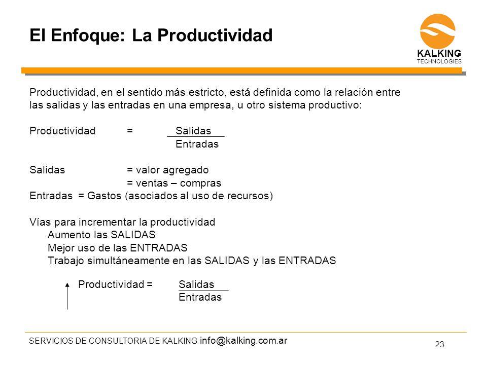 info@kalking.com.ar El Enfoque: La Productividad Productividad, en el sentido más estricto, está definida como la relación entre las salidas y las entradas en una empresa, u otro sistema productivo: Productividad= Salidas Entradas Salidas= valor agregado = ventas – compras Entradas= Gastos (asociados al uso de recursos) Vías para incrementar la productividad Aumento las SALIDAS Mejor uso de las ENTRADAS Trabajo simultáneamente en las SALIDAS y las ENTRADAS Productividad = Salidas Entradas SERVICIOS DE CONSULTORIA DE KALKING 23 TECHNOLOGIES KALKING