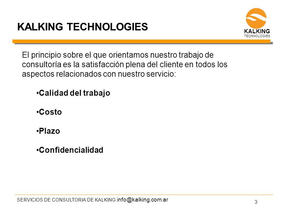 info@kalking.com.ar El principio sobre el que orientamos nuestro trabajo de consultoría es la satisfacción plena del cliente en todos los aspectos relacionados con nuestro servicio: Calidad del trabajo Costo Plazo Confidencialidad SERVICIOS DE CONSULTORIA DE KALKING 3 TECHNOLOGIES KALKING TECHNOLOGIES KALKING