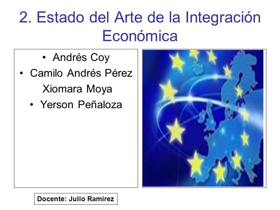 2. Estado del Arte de la Integración Económica Andrés Coy Camilo Andrés Pérez Xiomara Moya Yerson Peñaloza Docente: Julio Ramirez