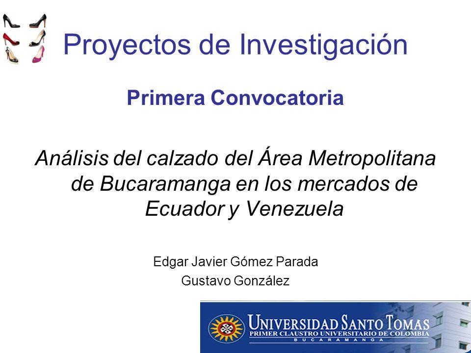 Proyectos de Investigación Primera Convocatoria Análisis del calzado del Área Metropolitana de Bucaramanga en los mercados de Ecuador y Venezuela Edgar Javier Gómez Parada Gustavo González
