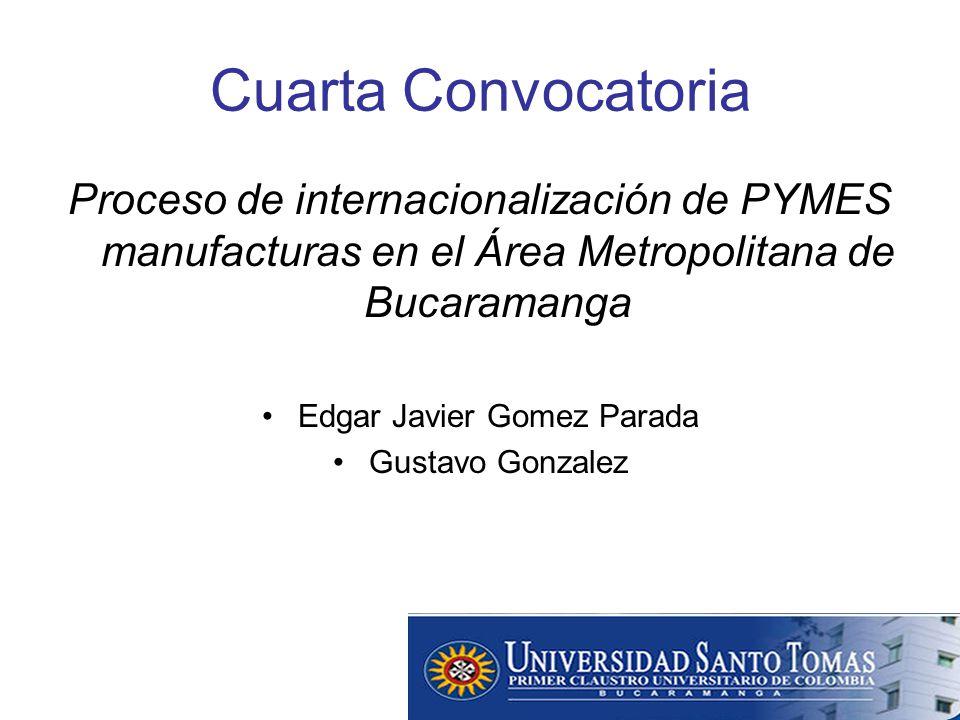 Cuarta Convocatoria Proceso de internacionalización de PYMES manufacturas en el Área Metropolitana de Bucaramanga Edgar Javier Gomez Parada Gustavo Gonzalez