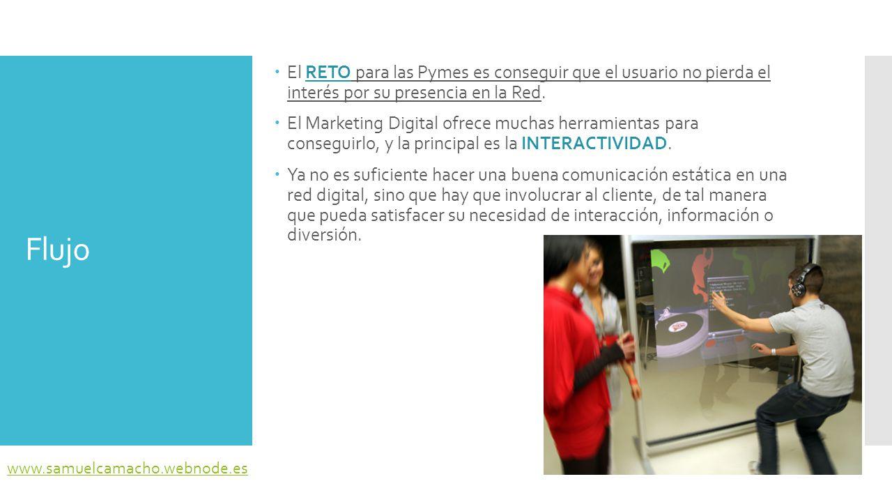 Flujo  La llegada de animaciones, juegos interactivos, y otras diversiones permiten lo que los autores como Pablo Muñoz y José Martí han llamado FUNNY MARKETING, el marketing que busca incentivar la interactividad y el juego del usuario www.samuelcamacho.webnode.es