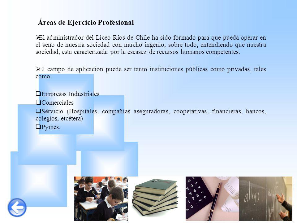 Áreas de Ejercicio Profesional  El administrador del Liceo Ríos de Chile ha sido formado para que pueda operar en el seno de nuestra sociedad con muc