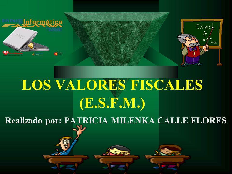 LOS VALORES FISCALES (E.S.F.M.) Realizado por: PATRICIA MILENKA CALLE FLORES