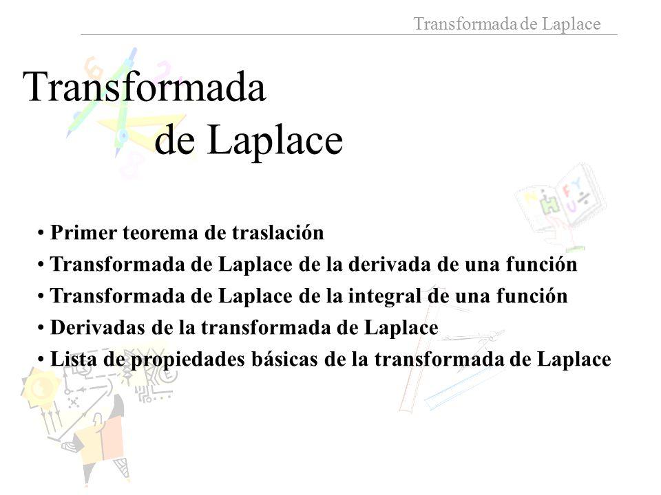 Transformada de Laplace Primer teorema de traslación Transformada de Laplace de la derivada de una función Transformada de Laplace de la integral de una función Derivadas de la transformada de Laplace Lista de propiedades básicas de la transformada de Laplace Transformada de Laplace