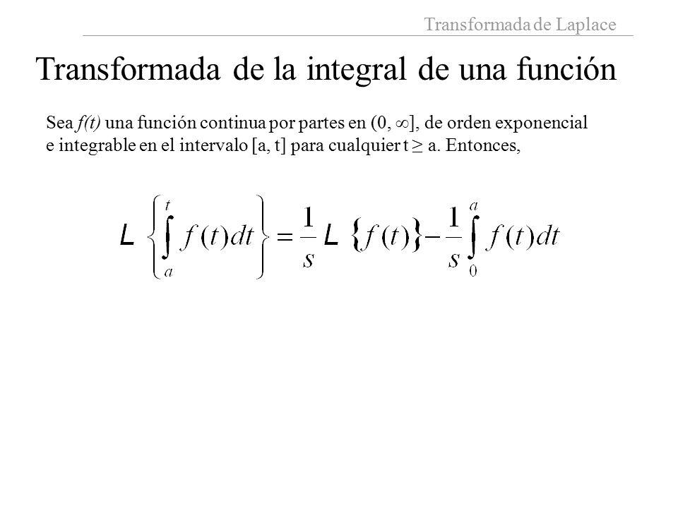 Transformada de Laplace Transformada de la integral de una función Sea f(t) una función continua por partes en (0,  ], de orden exponencial e integrable en el intervalo [a, t] para cualquier t ≥ a.