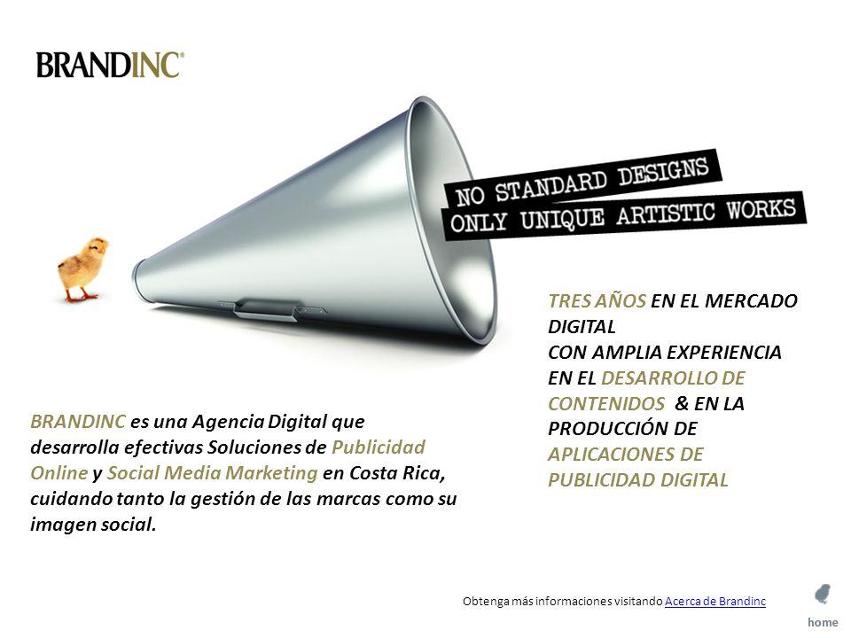 TRES AÑOS EN EL MERCADO DIGITAL CON AMPLIA EXPERIENCIA EN EL DESARROLLO DE CONTENIDOS & EN LA PRODUCCIÓN DE APLICACIONES DE PUBLICIDAD DIGITAL BRANDINC es una Agencia Digital que desarrolla efectivas Soluciones de Publicidad Online y Social Media Marketing en Costa Rica, cuidando tanto la gestión de las marcas como su imagen social.