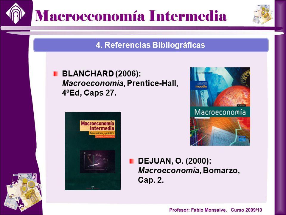 BLANCHARD (2006): Macroeconomía, Prentice-Hall, 4ºEd, Caps 27. DEJUAN, O. (2000): Macroeconomía, Bomarzo, Cap. 2. 4. Referencias Bibliográficas