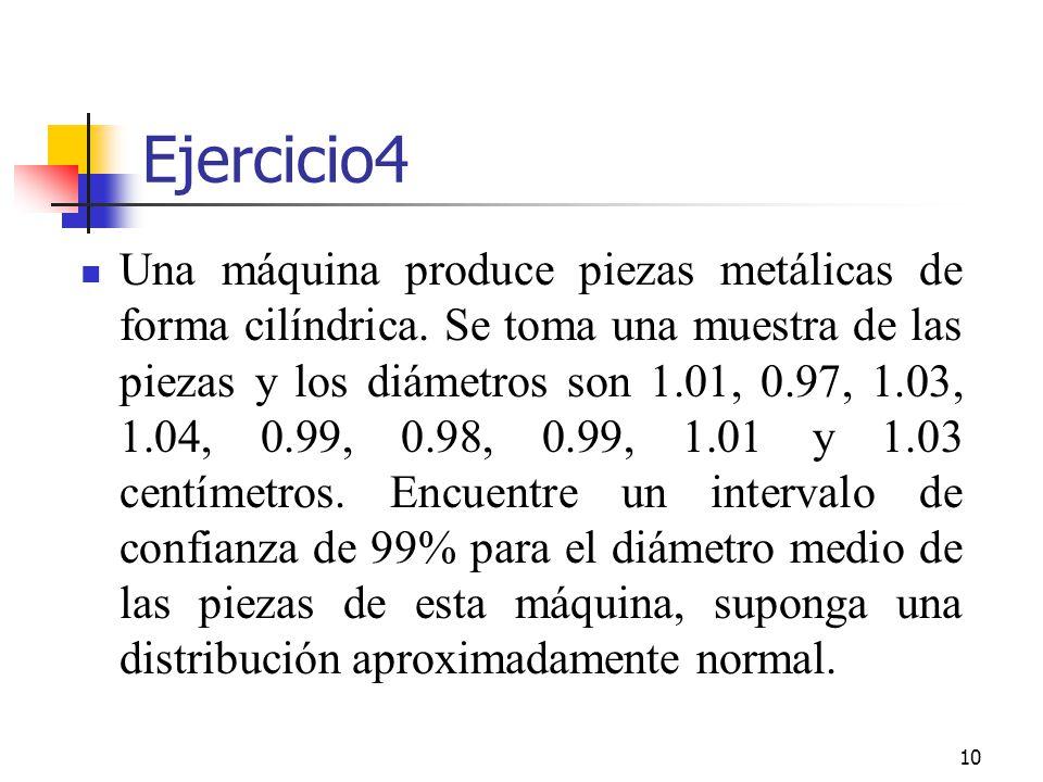 10 Ejercicio4 Una máquina produce piezas metálicas de forma cilíndrica. Se toma una muestra de las piezas y los diámetros son 1.01, 0.97, 1.03, 1.04,