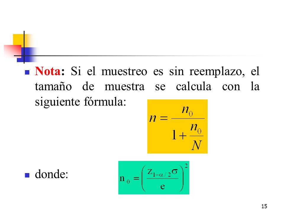 15 Nota: Si el muestreo es sin reemplazo, el tamaño de muestra se calcula con la siguiente fórmula: donde: