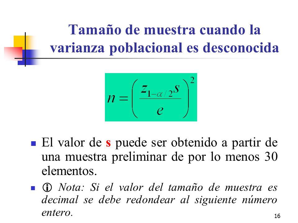 16 Tamaño de muestra cuando la varianza poblacional es desconocida El valor de s puede ser obtenido a partir de una muestra preliminar de por lo menos