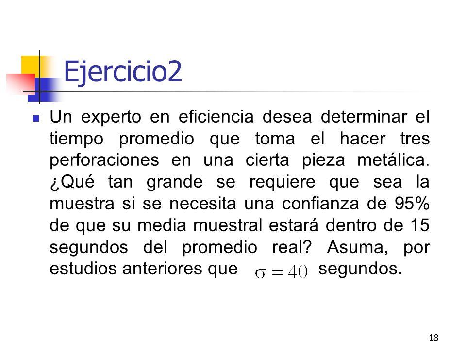 18 Ejercicio2 Un experto en eficiencia desea determinar el tiempo promedio que toma el hacer tres perforaciones en una cierta pieza metálica. ¿Qué tan
