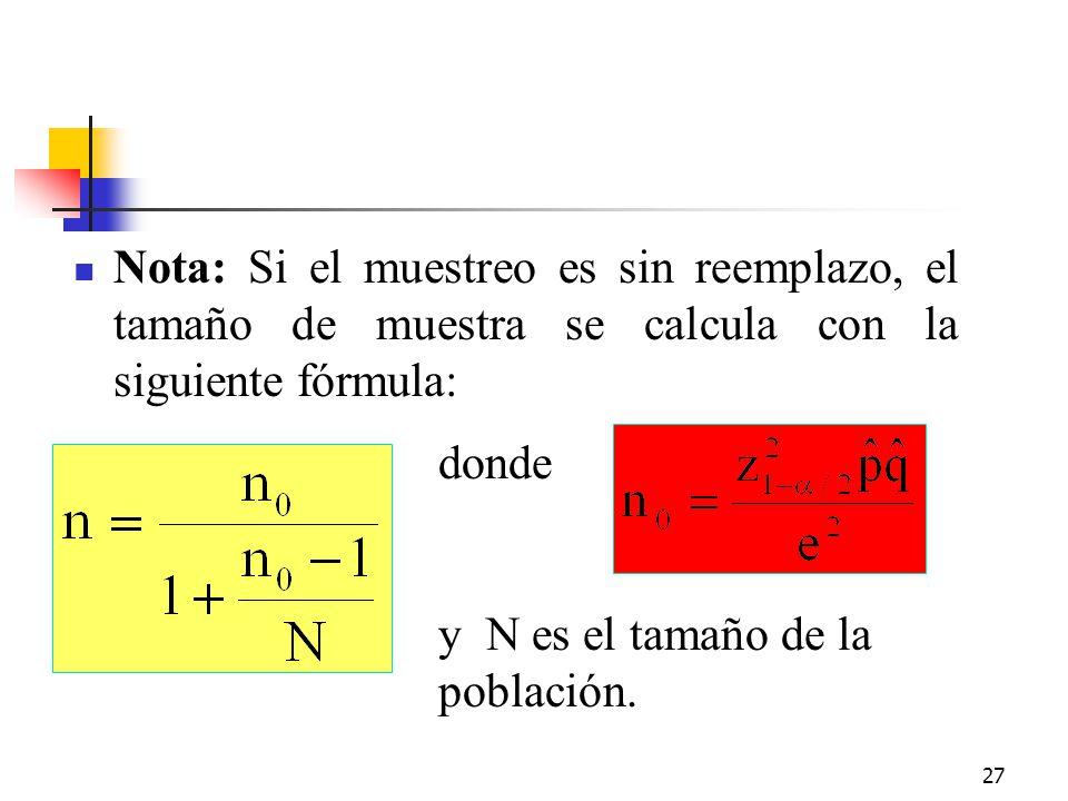 27 Nota: Si el muestreo es sin reemplazo, el tamaño de muestra se calcula con la siguiente fórmula: donde y N es el tamaño de la población.