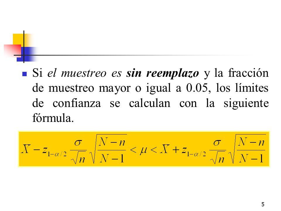 5 Si el muestreo es sin reemplazo y la fracción de muestreo mayor o igual a 0.05, los límites de confianza se calculan con la siguiente fórmula.