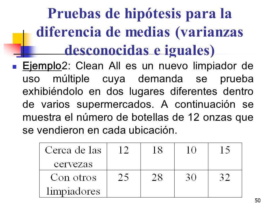 50 Pruebas de hipótesis para la diferencia de medias (varianzas desconocidas e iguales) Ejemplo2: Clean All es un nuevo limpiador de uso múltiple cuya