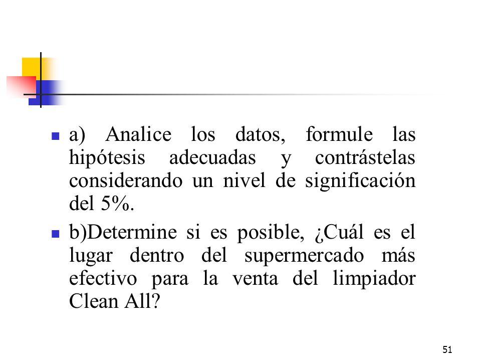 51 a) Analice los datos, formule las hipótesis adecuadas y contrástelas considerando un nivel de significación del 5%. b)Determine si es posible, ¿Cuá