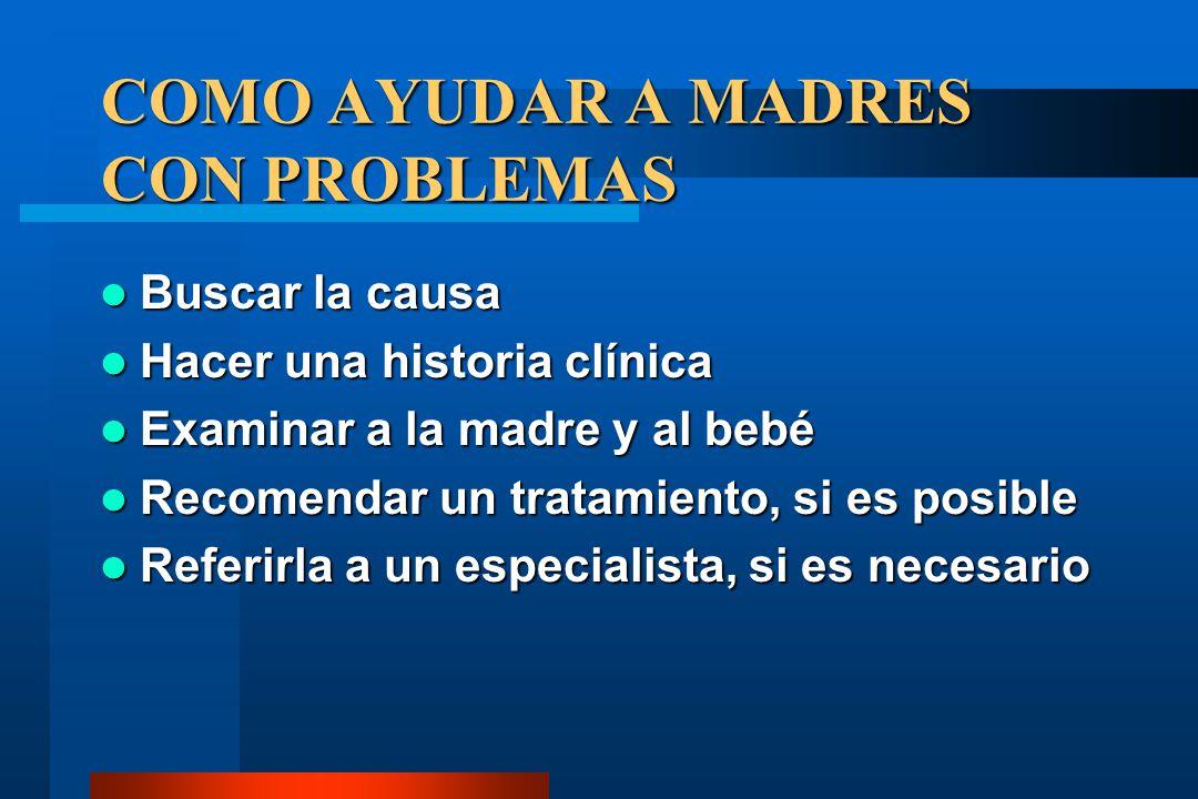 COMO AYUDAR A MADRES CON PROBLEMAS Buscar la causa Buscar la causa Hacer una historia clínica Hacer una historia clínica Examinar a la madre y al bebé