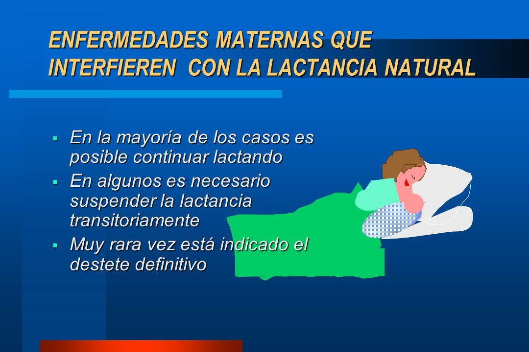ENFERMEDADES MATERNAS QUE INTERFIEREN CON LA LACTANCIA NATURAL  En la mayoría de los casos es posible continuar lactando  En algunos es necesario su