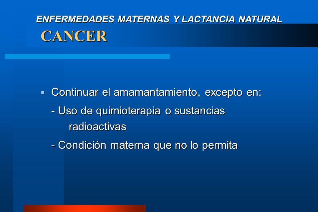 CANCER  Continuar el amamantamiento, excepto en: - Uso de quimioterapia o sustancias radioactivas - Condición materna que no lo permita ENFERMEDADES