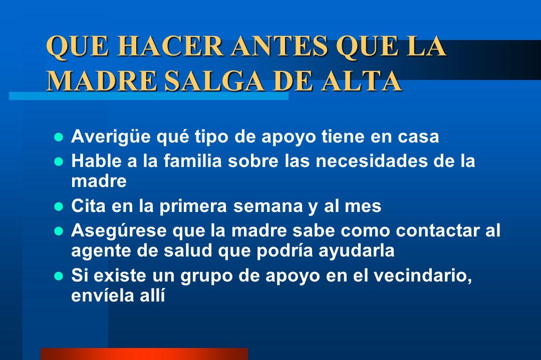 QUE HACER ANTES QUE LA MADRE SALGA DE ALTA Averigüe qué tipo de apoyo tiene en casa Hable a la familia sobre las necesidades de la madre Cita en la pr