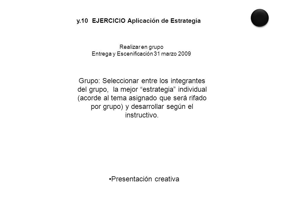 y.10 EJERCICIO Aplicación de Estrategia Realizar en grupo Entrega y Escenificación 31 marzo 2009 Grupo: Seleccionar entre los integrantes del grupo, l