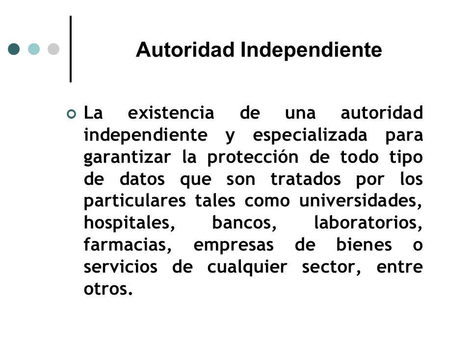 Autoridad Independiente La existencia de una autoridad independiente y especializada para garantizar la protección de todo tipo de datos que son tratados por los particulares tales como universidades, hospitales, bancos, laboratorios, farmacias, empresas de bienes o servicios de cualquier sector, entre otros.