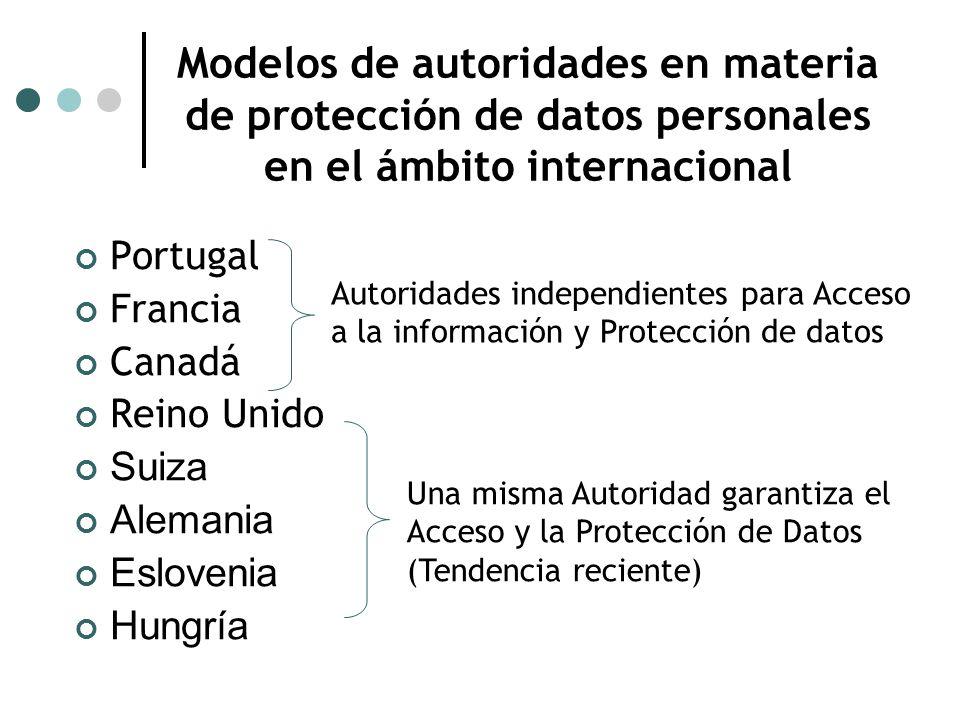 Portugal Francia Canadá Reino Unido Suiza Alemania Eslovenia Hungría Modelos de autoridades en materia de protección de datos personales en el ámbito internacional Autoridades independientes para Acceso a la información y Protección de datos Una misma Autoridad garantiza el Acceso y la Protección de Datos (Tendencia reciente)