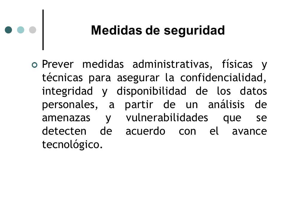 Medidas de seguridad Prever medidas administrativas, físicas y técnicas para asegurar la confidencialidad, integridad y disponibilidad de los datos personales, a partir de un análisis de amenazas y vulnerabilidades que se detecten de acuerdo con el avance tecnológico.