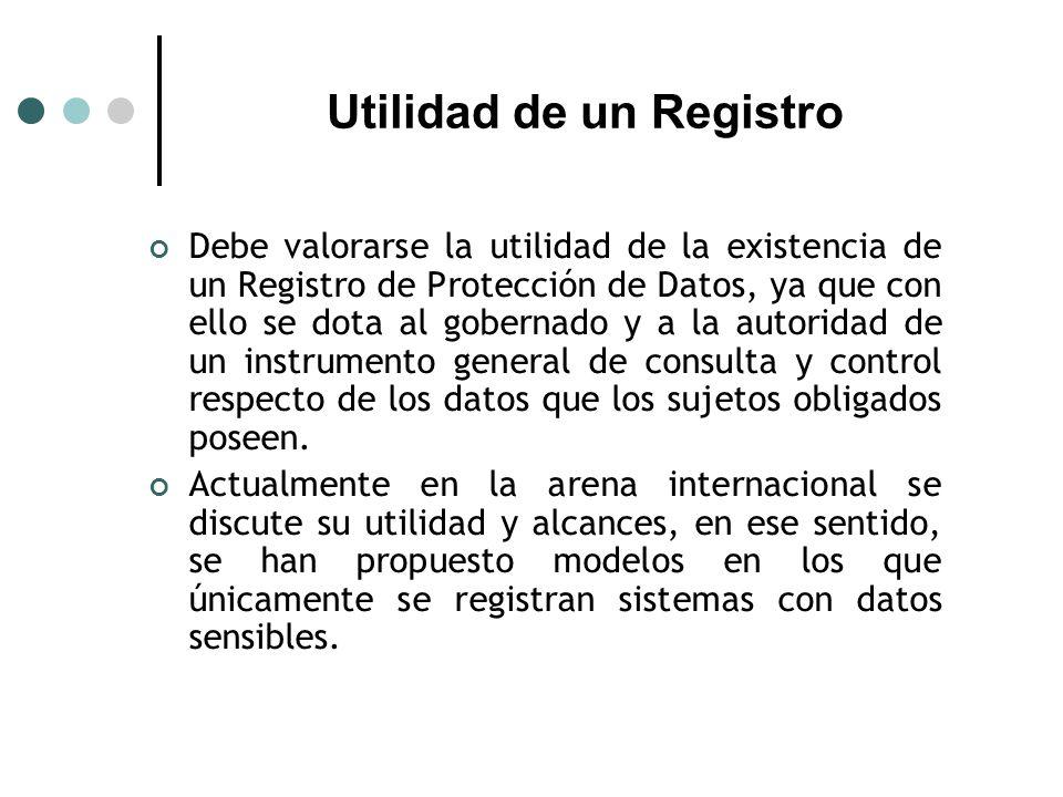 Utilidad de un Registro Debe valorarse la utilidad de la existencia de un Registro de Protección de Datos, ya que con ello se dota al gobernado y a la autoridad de un instrumento general de consulta y control respecto de los datos que los sujetos obligados poseen.
