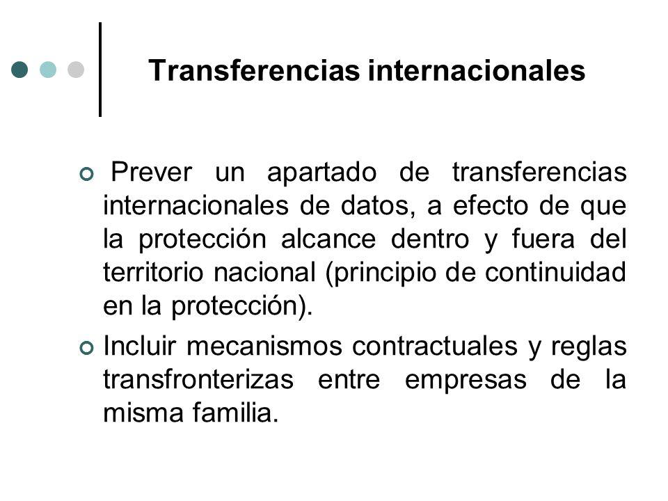 Transferencias internacionales Prever un apartado de transferencias internacionales de datos, a efecto de que la protección alcance dentro y fuera del territorio nacional (principio de continuidad en la protección).