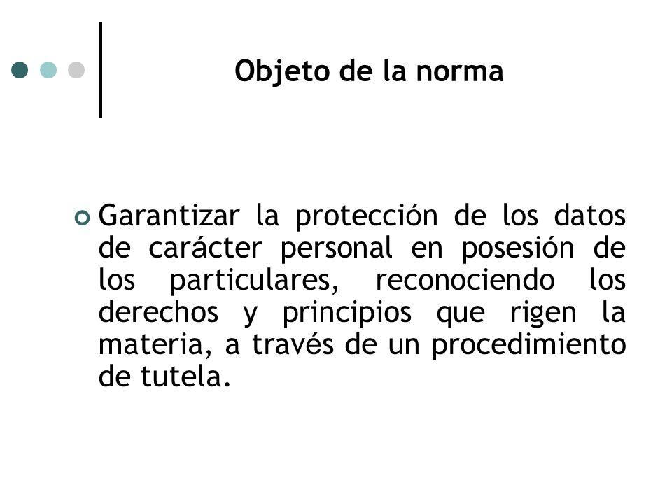 Objeto de la norma Garantizar la protecci ó n de los datos de car á cter personal en posesi ó n de los particulares, reconociendo los derechos y principios que rigen la materia, a trav é s de un procedimiento de tutela.