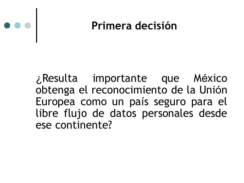 Primera decisión ¿ Resulta importante que M é xico obtenga el reconocimiento de la Uni ó n Europea como un pa í s seguro para el libre flujo de datos personales desde ese continente